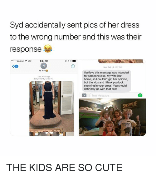 Cute, Definitely, and Verizon: Syd accidentally sent pics of her dress  to the wrong number and this was their  responsee  ..000 Verizon ? SR  9:54 AM  un, Feb 18,157PM  no ideatu  I believe this message was intended  for someone else. My wife isn't  home, so I couldn't get her opinion,  but the kids and I think you look  stunning in your dress! You should  definitely go with that one!  Text Message  Sun, Feb 18, 12:33 PM  Text Message THE KIDS ARE SO CUTE