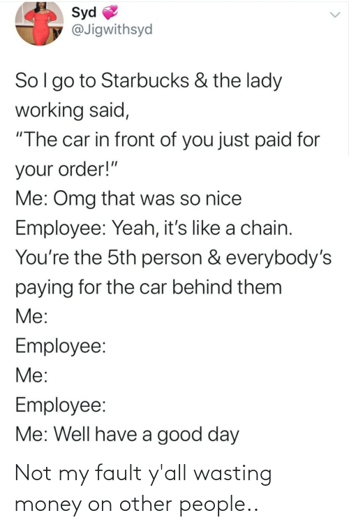 "chain: Syd  @Jigwithsyd  Sol go to Starbucks & the lady  working said,  ""The car in front of you just paid for  your order!""  Me: Omg that was so nice  Employee: Yeah, it's like a chain.  You're the 5th person & everybody's  paying for the car behind them  Me:  Employee:  Me:  Employee:  Me: Well have a good day Not my fault y'all wasting money on other people.."