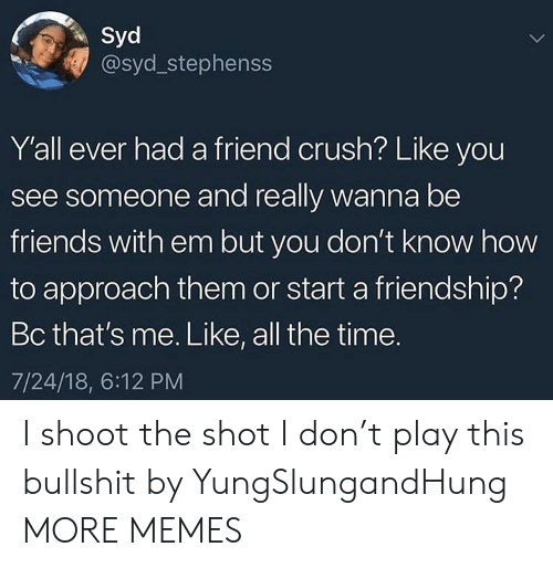 Crush, Dank, and Friends: Syd  @syd_stephenss  Y'all ever had a friend crush? Like you  see someone and really wanna be  friends with em but you don't know how  to approach them or start a friendship?  Bc that's me. Like, all the time.  7/24/18, 6:12 PM I shoot the shot I don't play this bullshit by YungSlungandHung MORE MEMES