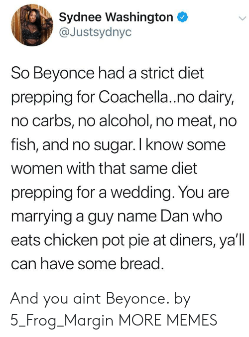 dairy: Sydnee Washington  @Justsydnyc  So Beyonce had a strict diet  prepping for Coachella.no dairy,  no carbs, no alcohol, no meat, no  rish, and no sugar. I Know some  women with that same diet  prepping for a wedding. You are  marrying a guy name Dan who  eats chicken pot pie at diners, ya'll  can have some bread And you aint Beyonce. by 5_Frog_Margin MORE MEMES