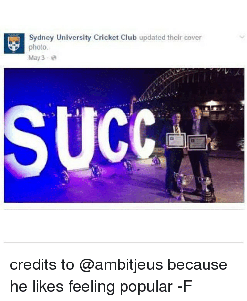 Cricket, Relatable, and Photos: Sydney University Cricket Club  updated their cover  photo  May 3  SUCC credits to @ambitjeus because he likes feeling popular -F
