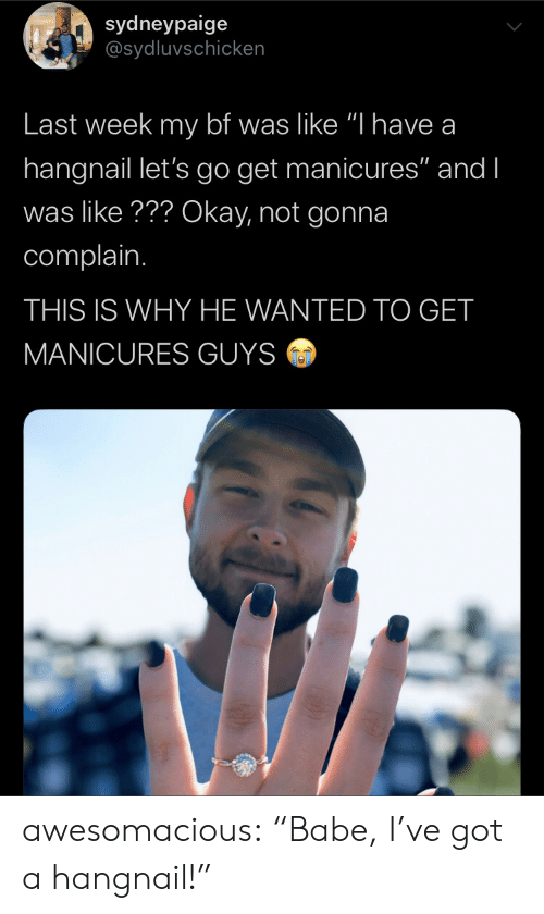 """Ive Got A: sydneypaige  @sydluvschicken  Last week my bf was like """"I have a  hangnail let's go get manicures"""" and I  was like??? Okay, not gonna  complain.  THIS IS WHY HE WANTED TO GET  MANICURES GUYS awesomacious:  """"Babe, I've got a hangnail!"""""""