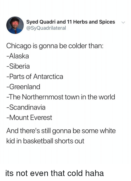 Basketball, Chicago, and Alaska: Syed Quadri and 11 Herbs and Spices  @SyQuadrilateral  v  Chicago is gonna be colder than  Alaska  Siberia  Parts of Antarctica  Greenland  -The Northernmost town in the world  Scandinavia  Mount Everest  And there's still gonna be some white  kid in basketball shorts out its not even that cold haha