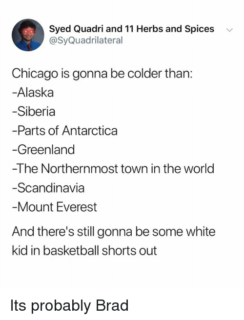 mount everest: Syed Quadri and 11 Herbs and Spices v  @SyQuadrilateral  Chicago is gonna be colder than:  -Alaska  Siberia  Parts of Antarctica  Greenland  -The Northernmost town in the world  Scandinavia  Mount Everest  And there's still gonna be some white  kid in basketball shorts out Its probably Brad