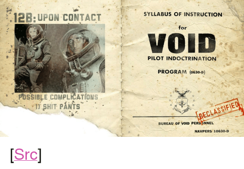 "Partial: SYLLABUS OF INSTRUCTION  ,12B: UPON CONTACT  for  VOİD  PILOT INDOCTRINATION  PROGRAM (0630-D)  PUSSIBLE COMPLICATIONS  1 SHIT PANTS  DECLASSIF  BUREAU oF VOID PERS NNEL  NAVPERS 10630-D <p>[<a href=""https://www.reddit.com/r/surrealmemes/comments/8ejuiq/void_training_manual_partial_some_staining_1968/"">Src</a>]</p>"