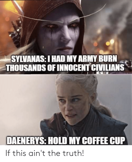 Civilians: SYLVANAS:I HAD MY ARMY BURN  THOUSANDS OF INNOCENT CIVILIANS  DAENERYS: HOLD MY COFFEE CUP If this ain't the truth!
