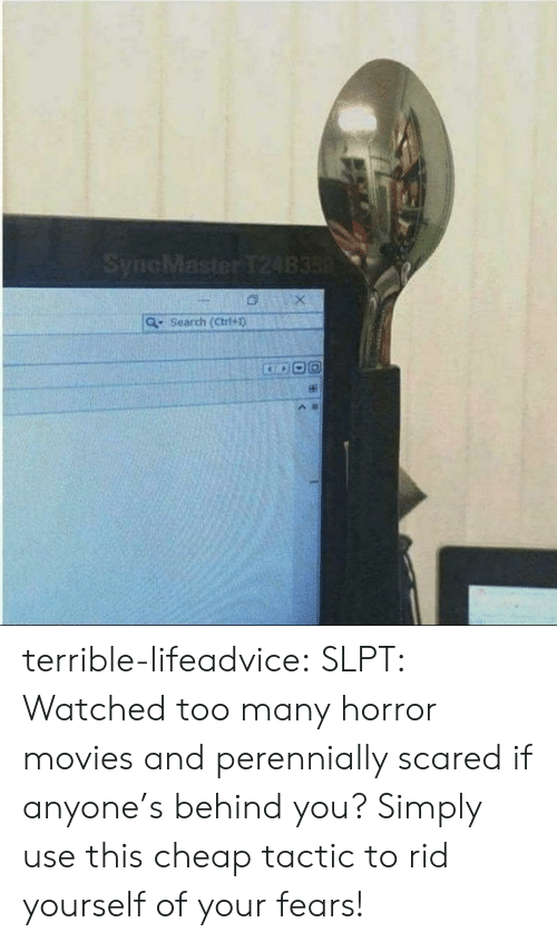 Movies, Tumblr, and Blog: SyncMaster T24B350  Search (Ctri+1) terrible-lifeadvice:  SLPT: Watched too many horror movies and perennially scared if anyone's behind you? Simply use this cheap tactic to rid yourself of your fears!