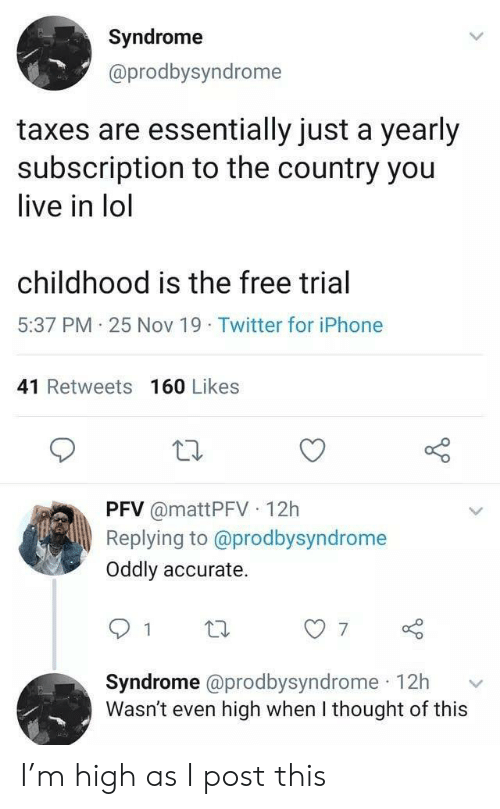 Trial: Syndrome  @prodbysyndrome  taxes are essentially just a yearly  subscription to the country you  live in lol  childhood is the free trial  5:37 PM 25 Nov 19 Twitter for iPhone  41 Retweets 160 Likes  PFV @mattPFV 12h  Replying to @prodbysyndrome  Oddly accurate.  7  Syndrome @prodbysyndrome 12h  Wasn't even high when I thought of this I'm high as I post this
