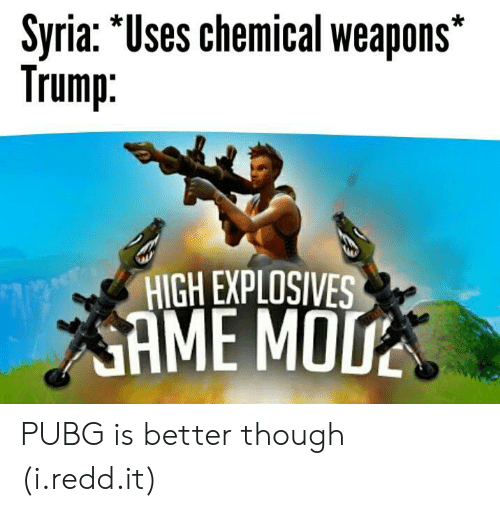 "Syria, Trump, and Weapons: Syria:""Uses chemical weapons  Trump.  HIGH EXPLOSIVES  SAME MO PUBG is better though (i.redd.it)"