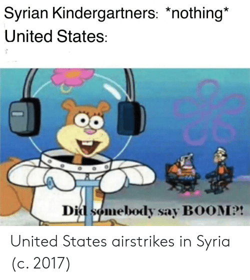 Syrian: Syrian Kindergartners: *nothing*  United States:  Did somebody say BOOM?! United States airstrikes in Syria (c. 2017)