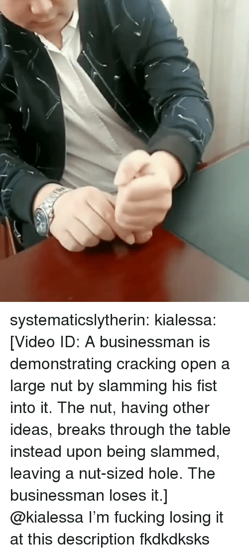 slammed: systematicslytherin:  kialessa: [Video ID: A businessman is demonstrating cracking open a large nut by slamming his fist into it. The nut, having other ideas, breaks through the table instead upon being slammed, leaving a nut-sized hole. The businessman loses it.]  @kialessa I'm fucking losing it at this description fkdkdksks