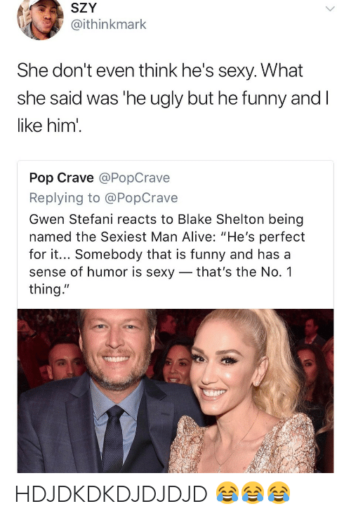 """Stefani: SZY  @ithinkmark  She don't even think he's sexy. What  she said was 'he ugly but he funny and  like him'  Pop Crave @PopCrave  Replying to @PopCrave  Gwen Stefani reacts to Blake Shelton being  named the Sexiest Man Alive: """"He's perfect  for it... Somebody that is funny and has a  sense of humor is sexy _ that's the No. 1  thing."""" HDJDKDKDJDJDJD 😂😂😂"""