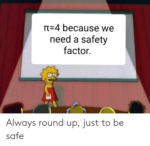 round up: T-4 because we  need a safety  factor Always round up, just to be safe