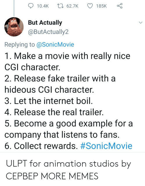Really Nice: t 62.7K  185K  10.4K  But Actually  @ButActually2  Replying to @SonicMovie  1. Make a movie with really nice  CGI character  2. Release fake trailer with  hideous CGI character.  3. Let the internet boil.  4. Release the real trailer.  5. Become a good example for a  company that listens to fans.  6. Collect rewards. ULPT for animation studios by CEPBEP MORE MEMES