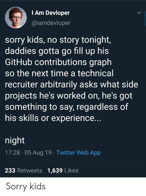 gotta-go: T Am Devloper  @iamdevloper  sorry kids, no story tonight,  daddies gotta go fill up his  GitHub contributions graph  so the next time a technical  recruiter arbitrarily asks what side  projects he's worked on, he's got  something to say, regardless of  his skills or experience...  night  17:28 05 Aug 19 Twitter Web App  233 Retweets 1,639 Likes Sorry kids