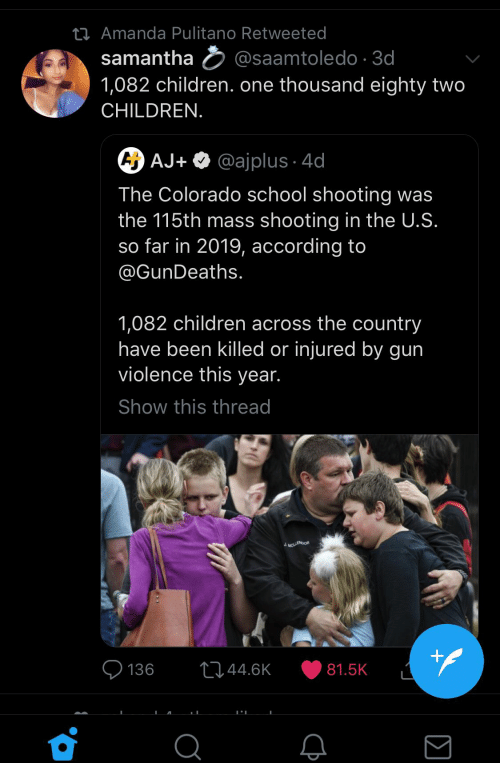 Children, School, and Colorado: t  Amanda Pulitano Retweeted  samanthasaamtoledo 3  1,082 children. one thousand eighty two  CHILDREN.  AJ+ Q @ajplus 4c  The Colorado school shooting was  the 115th mass shooting in the U.S.  so far in 2019, according to  @GunDeaths.  1,082 children across the country  have been killed or injured by gun  violence this year.  Show this thread  136 044.6K 81.5K