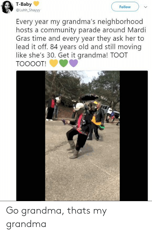 84 Years: T-Baby  @Luhh_Shayyy  Follow  Every year my grandma's neighborhood  hosts a community parade around Mardi  Gras time and every year they ask her to  lead it off. 84 years old and still moving  like she's 30. Get it grandma! TOOT  TOOOOT! Go grandma, thats my grandma