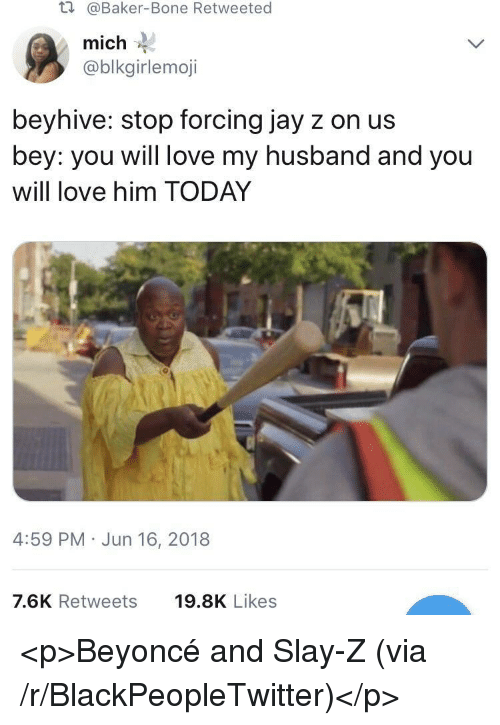 beyhive: t.  @Baker-Bone Retweeted  mich  @blkgirlemoji  beyhive: stop forcing jay z on us  bey: you will love my husband and you  will love him TODAY  4:59 PM Jun 16, 2018  7.6K Retweets  19.8K Likes <p>Beyoncé and Slay-Z (via /r/BlackPeopleTwitter)</p>