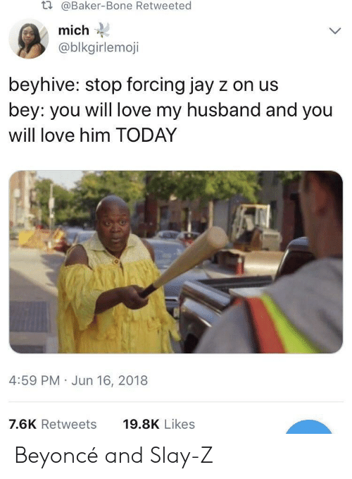 beyhive: t.  @Baker-Bone Retweeted  mich  @blkgirlemoji  beyhive: stop forcing jay z on us  bey: you will love my husband and you  will love him TODAY  4:59 PM Jun 16, 2018  7.6K Retweets  19.8K Likes Beyoncé and Slay-Z