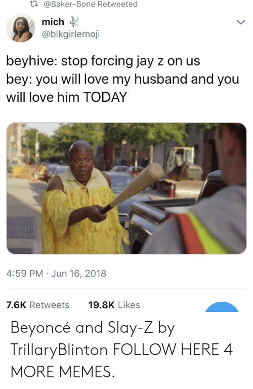 beyhive: t.  @Baker-Bone Retweeted  mich  @blkgirlemoji  beyhive: stop forcing jay z on us  bey: you will love my husband and you  will love him TODAY  4:59 PM Jun 16, 2018  7.6K Retweets  19.8K Likes Beyoncé and Slay-Z by TrillaryBlinton FOLLOW HERE 4 MORE MEMES.