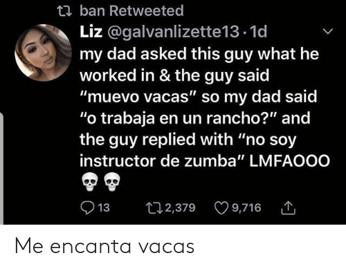 "Dad, Zumba, and What: t ban Retweeted  Liz @galvanlizette13.1d  my dad asked this guy what he  worked in & the guy said  ""muevo vacas"" so my dad said  ""o trabaja en un rancho?"" and  the guy replied with ""no soy  instructor de zumba"" LMFAOOO  t2,379 9,716  13 Me encanta vacas"