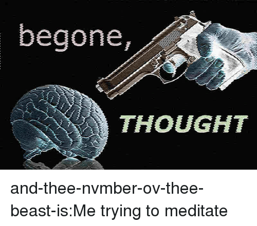 meditate: -t  begone,  THOUGHT and-thee-nvmber-ov-thee-beast-is:Me trying to meditate