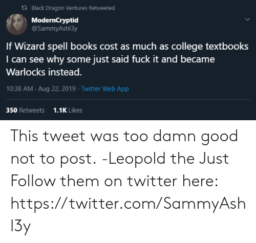 DnD: t Black Dragon Ventures Retweeted  ModernCryptid  @SammyAsh13y  If Wizard spell books cost as much as college textbooks  I can see why some just said fuck it and became  Warlocks instead.  10:38 AM Aug 22, 2019 Twitter Web App  350 Retweets  1.1K Likes This tweet was too damn good not to post.  -Leopold the Just  Follow them on twitter here: https://twitter.com/SammyAshl3y
