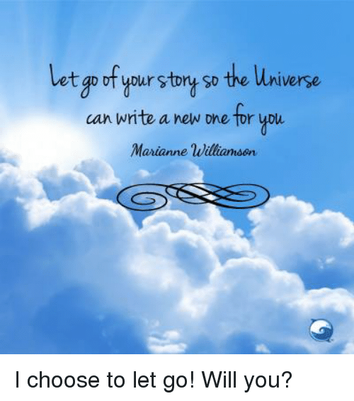 marianne: t goof your story so the universe  can write a new one tor you  Marianne Williamson I choose to let go! Will you?