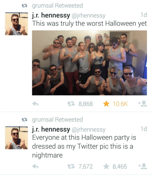 A Nightmare: t grumsal Retweeted  1d  J.r. hennessy @jrhennessy  This was truly the worst Halloween yet  t2 8,868 ★ 10.6K  tr grumsal Retweeted  j.r. hennessy @jrhennessy  1d  Everyone at this Halloween party is  dressed as my Twitter pic this is a  nightmare  7,672 8,465