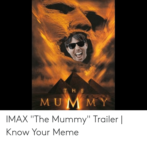 """The Mummy Meme: T H E IMAX """"The Mummy"""" Trailer 