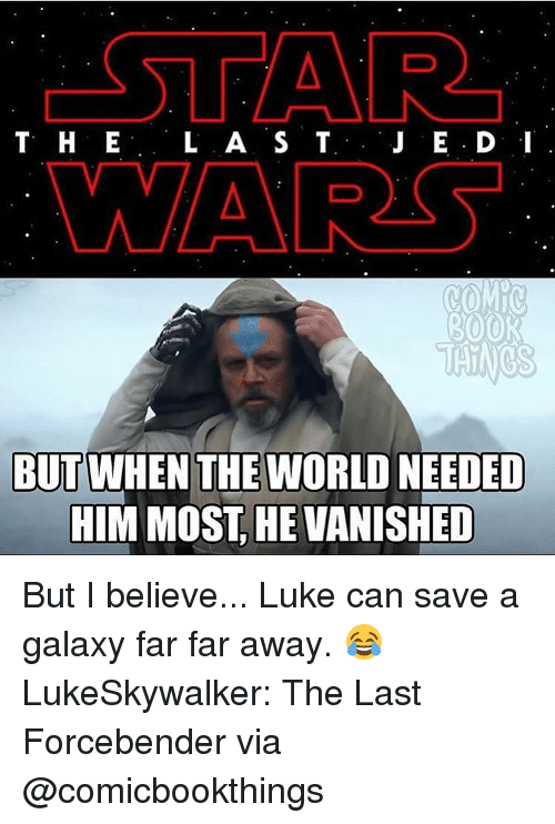 Vanishment: T H E  L A S T  WAAR  ROOR  BUTWHEN THE WORLD NEEDED  HIM MOST HE VANISHED But I believe... Luke can save a galaxy far far away. 😂 LukeSkywalker: The Last Forcebender via @comicbookthings