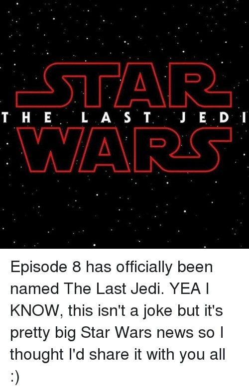 big star: T H E  L A S T  WARS Episode 8 has officially been named The Last Jedi. YEA I KNOW, this isn't a joke but it's pretty big Star Wars news so I thought I'd share it with you all :)