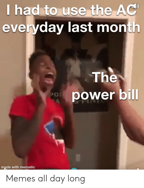 the power: T had to use the AC  everyday last month  The  power bill  PO  A  made with mematic Memes all day long
