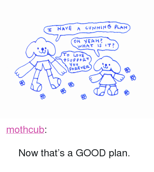 "Tumblr, Yeah, and Blog: T HAVE A CUNNING PLAN  OH YEAH?  To LoYE <p><a href=""https://mothcub.tumblr.com/post/169967439659/now-thats-a-good-plan"" class=""tumblr_blog"">mothcub</a>:</p>  <blockquote><p>Now that's a GOOD plan.</p></blockquote>"
