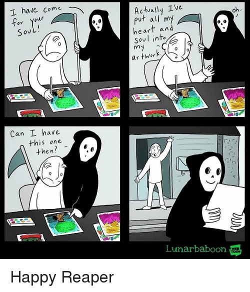Happy, Heart, and Reaper: T have Come  or Your  SoUL  Actvally Ive  put all my  heart and  Soul into  oh  ar twor  Can I have  this one  then?  Lunarbaboon  WEB Happy Reaper