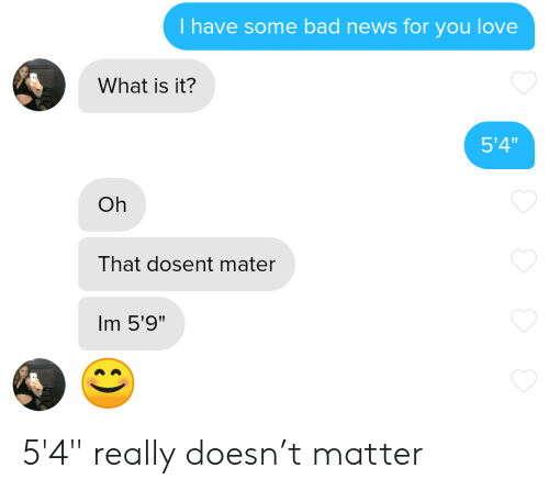 """What Is It: T have some bad news for you love  What is it?  5'4""""  Oh  That dosent mater  Im 5'9"""" 5'4"""" really doesn't matter"""
