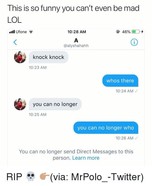 Funny, Lol, and Twitter: T his is so funny you can't even be mad  LOL  ll Ufone ?  10:28 AM  @alyshahahh  knock knock  10:23 AM  whos there  10:24 AM  you can no longer  10:25 AM  you can no longer who  10:26 AM  You can no longer send Direct Messages to this  person. Learn more RIP 💀 👉🏽(via: MrPolo_-Twitter)