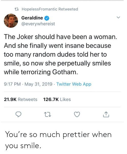Joker, Twitter, and Gotham: t HopelessFromantic Retweeted  Geraldine  @everywhereist  The Joker should have been a woman  And she finally went insane because  too many random dudes told her to  smile, so now she perpetually smiles  while terrorizing Gotham.  9:17 PM May 31, 2019 Twitter Web App  126.7K Likes  21.9K Retweets You're so much prettier when you smile.