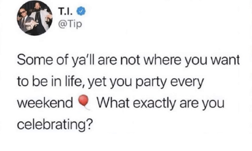 In Life: T.I.  @Tip  Some of ya'll are not where you want  to be in life, yet you party every  What exactly are you  weekend  celebrating?