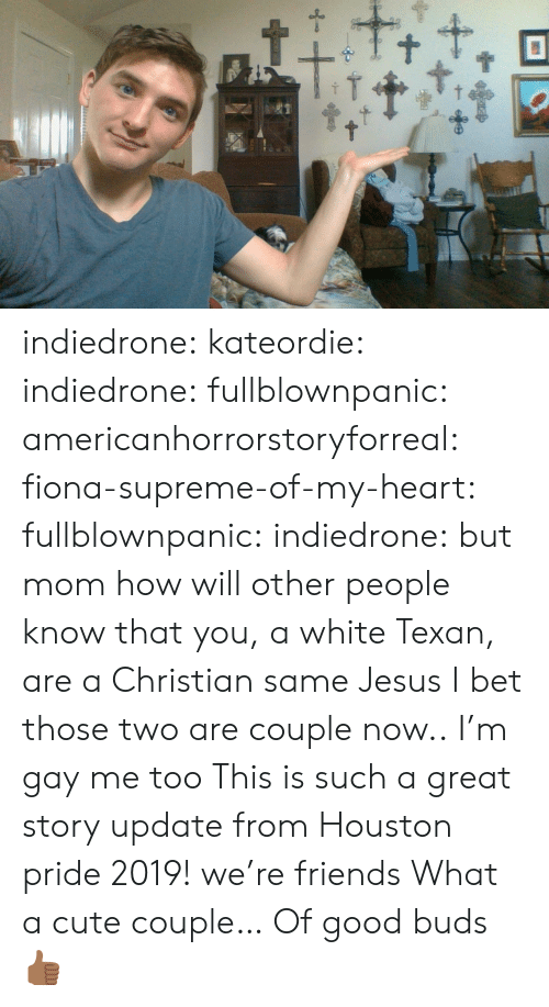 Cute, Friends, and I Bet: t+ indiedrone:  kateordie:  indiedrone: fullblownpanic:  americanhorrorstoryforreal:  fiona-supreme-of-my-heart:  fullblownpanic:  indiedrone:  but mom how will other people know that you, a white Texan, are a Christian  same  Jesus  I bet those two are couple now..  I'm gay  me too   This is such a great story  update from Houston pride 2019! we're friends   What a cute couple… Of good buds 👍🏾