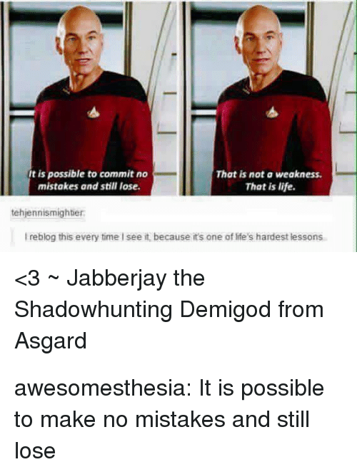 Life, Tumblr, and Blog: t is possible to commit no  mistakes and still lose  That is not a weakness  That is life.  tehjennismighter  I reblog this every time I see it, because it's one of life's hardest lessons  <3~ Jabberjay the  Shadowhunting Demigod from  Asgard awesomesthesia:  It is possible to make no mistakes and still lose