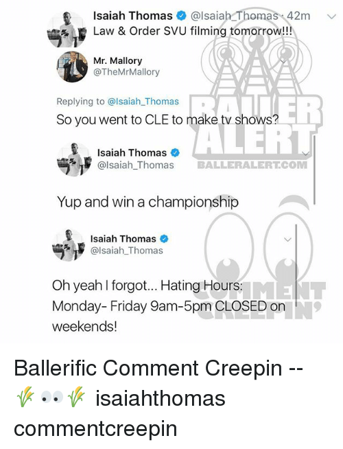 Friday, Memes, and TV Shows: t Isaiah Thomas & @lsaiah Thomas 42m v  Law & Order SVU filming tomorrow!!  Mr. Mallory  @TheMrMallory  ER  Replying to @lsaiah_Thomas  So you went to CLE to make tv shows?  %, p  Isaiah Thomas  @lsaiah_Thomas BALLERALERT.COM  Yup and win a championship  Isaiah Thomas  @Isaiah-Thomas  Oh yeah l forgot... Hating Hours  Monday- Friday 9am-5pm CLOSED on  weekends! Ballerific Comment Creepin -- 🌾👀🌾 isaiahthomas commentcreepin
