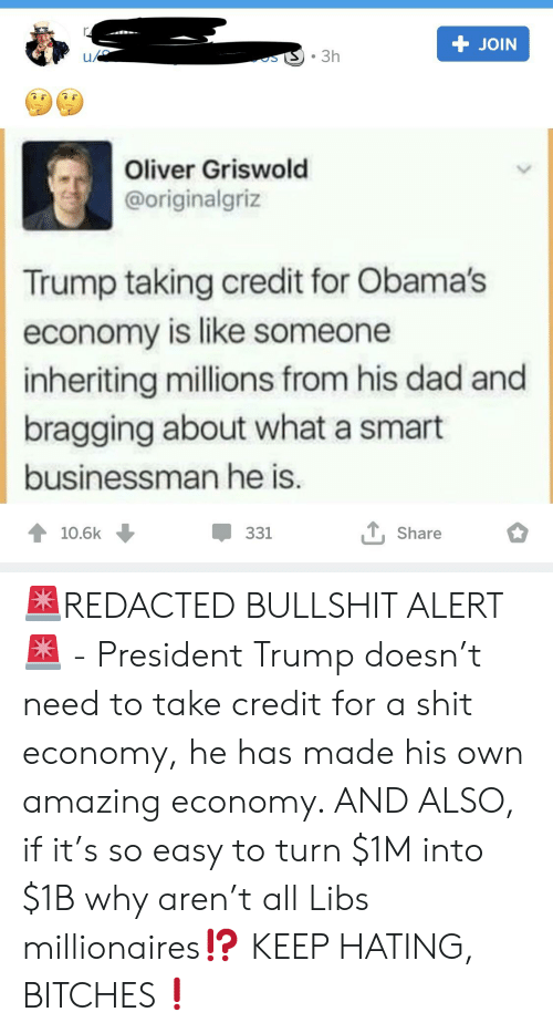 Dad, Shit, and Trump: T JOIN  .3h  Oliver Griswold  @originalgriz  Trump taking credit for Obama's  economy is like someone  inheriting millions from his dad and  bragging about what a smart  businessman he is  10.6k  331  Share 🚨REDACTED BULLSHIT ALERT🚨 - President Trump doesn't need to take credit for a shit economy, he has made his own amazing economy. AND ALSO, if it's so easy to turn $1M into $1B why aren't all Libs millionaires⁉️ KEEP HATING, BITCHES❗️