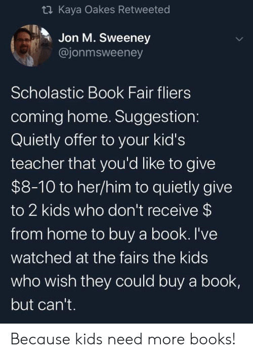 scholastic: t Kaya Oakes Retweeted  Jon M. Sweeney  @jonmsweeney  Scholastic Book Fair fliers  coming home. Suggestion:  Quietly offer to your kid's  teacher that you'd like to give  $8-10 to her/him to quietly give  to 2 kids who don't receive $  from home to buy a book. I've  watched at the fairs the kids  who wish they could buy a book,  but can't. Because kids need more books!