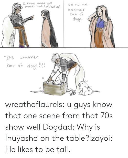 Dogs, Target, and Tumblr: T know what will  make you teel beter  on no not  another  box of  dogs  Tts  another  boy dogs wreathoflaurels:  u guys know that one scene from that 70s show well   Dogdad: Why is Inuyasha on the table?Izayoi: He likes to be tall.