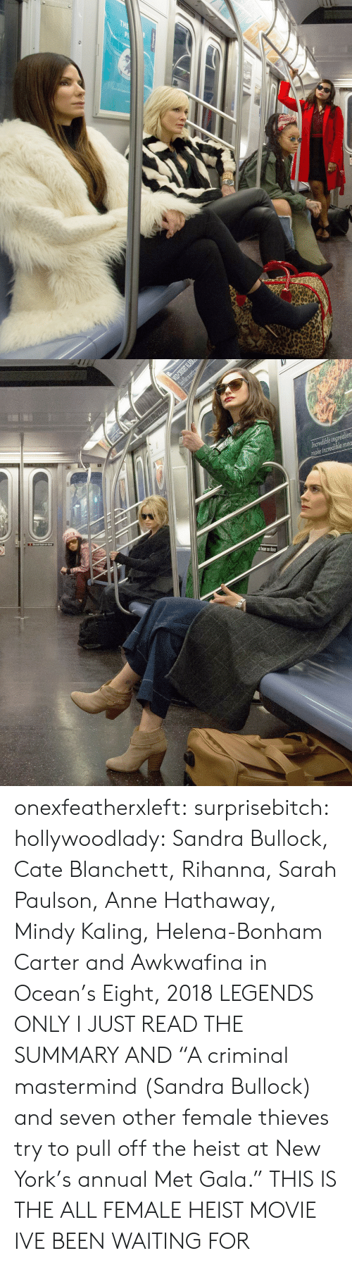 """Annually: t lean on door onexfeatherxleft:  surprisebitch:  hollywoodlady:    Sandra Bullock, Cate Blanchett, Rihanna, Sarah Paulson, Anne Hathaway, Mindy Kaling, Helena-Bonham Carter and Awkwafina in Ocean's Eight, 2018   LEGENDS ONLY  I JUST READ THE SUMMARY AND   """"A criminal mastermind (Sandra Bullock) and seven other female thieves try to pull off the heist at New York's annual Met Gala.""""  THIS IS THE ALL FEMALE HEIST MOVIE IVE BEEN WAITING FOR"""