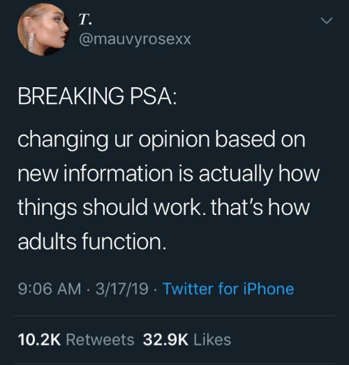 Iphone, Twitter, and Work: T.  @mauvyrosexx  BREAKING PSA  changing ur opinion based on  new information is actually how  things should work. that's how  adults function.  9:06 AM 3/17/19 Twitter for iPhone  10.2K Retweets 329K Likes