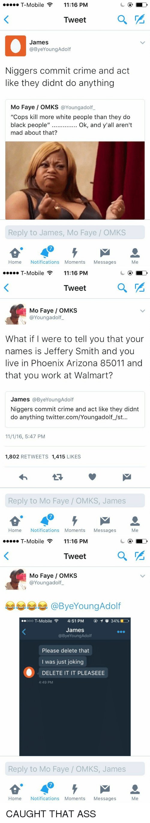"""Ass, Crime, and T-Mobile: T-Mobile 11:16 PM  Tweet  James  @Bye Young Adolf  Niggers commit crime and act  like they didnt do anything  Mo Faye OMKS  @Youngadolf  """"Cops kill more white people than they do  black people  II  Ok, and y'all aren't  mad about that?  Reply to James, Mo Faye OMKS  Home Notifications Moments Messages  Me   T-Mobile 11:16 PM  Tweet  Mo Faye OMKS  Youngadolf  What if I were to tell you that your  names is Jeffery Smith and you  live in Phoenix Arizona 85011 and  that you work at Walmart?  James  ByeYoungAdolf  Niggers commit crime and act like they didnt  do anything twitter.com/Youngadolf /st...  11/1/16, 5:47 PM  1,802  RETWEETS 1,415  LIKES  Reply to Mo Faye OMKS, James  Home Notifications Moments  Messages  Me   T-Mobile 11:16 PM  Tweet  Mo Faye OMKS  @Young adolf  ooo T-Mobile  4:51 PM  T o 34%  James  @Bye Young Adolf  Please delete that  I was just joking  O DELETE IT IT PLEASEEE  4:49 PM  Reply to Mo Faye OMKS, James  Home Notifications Moments  Messages  Me CAUGHT THAT ASS"""
