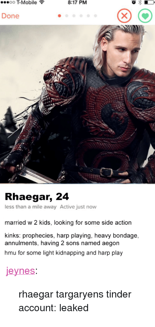"""w-2: T-Mobile  8:17 PM  Done  Rhaegar, 24  less than a mile away Active just novw  married w 2 kids, looking for some side action  kinks: prophecies, harp playing, heavy bondage,  annulments, having 2 sons named aegon  hmu for some light kidnapping and harp play <p><a href=""""http://jeynes.tumblr.com/post/164355972991/rhaegar-targaryens-tinder-account-leaked"""" class=""""tumblr_blog"""">jeynes</a>:</p><blockquote><p>rhaegar targaryens tinder account: leaked</p></blockquote>"""