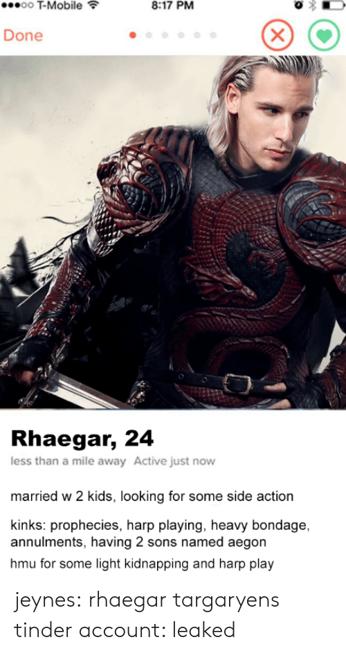 w-2: T-Mobile  8:17 PM  Done  Rhaegar, 24  less than a mile away Active just novw  married w 2 kids, looking for some side action  kinks: prophecies, harp playing, heavy bondage,  annulments, having 2 sons named aegon  hmu for some light kidnapping and harp play jeynes: rhaegar targaryens tinder account: leaked